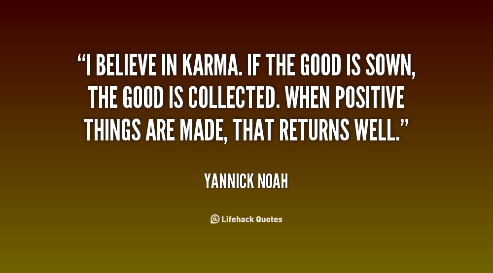I Believe In Karma If The Good Is Sown The Good Is Collected When Positive Things Are Made That Returns Well Yannick Noa Karma Quotes Karma Funny Quotes