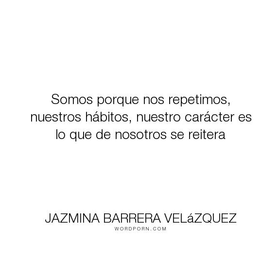 """Jazmina Barrera Vel�zquez - """"Somos porque nos repetimos, nuestros h�bitos, nuestro car�cter es lo que de nosotros..."""". body, cuerpo, tick"""
