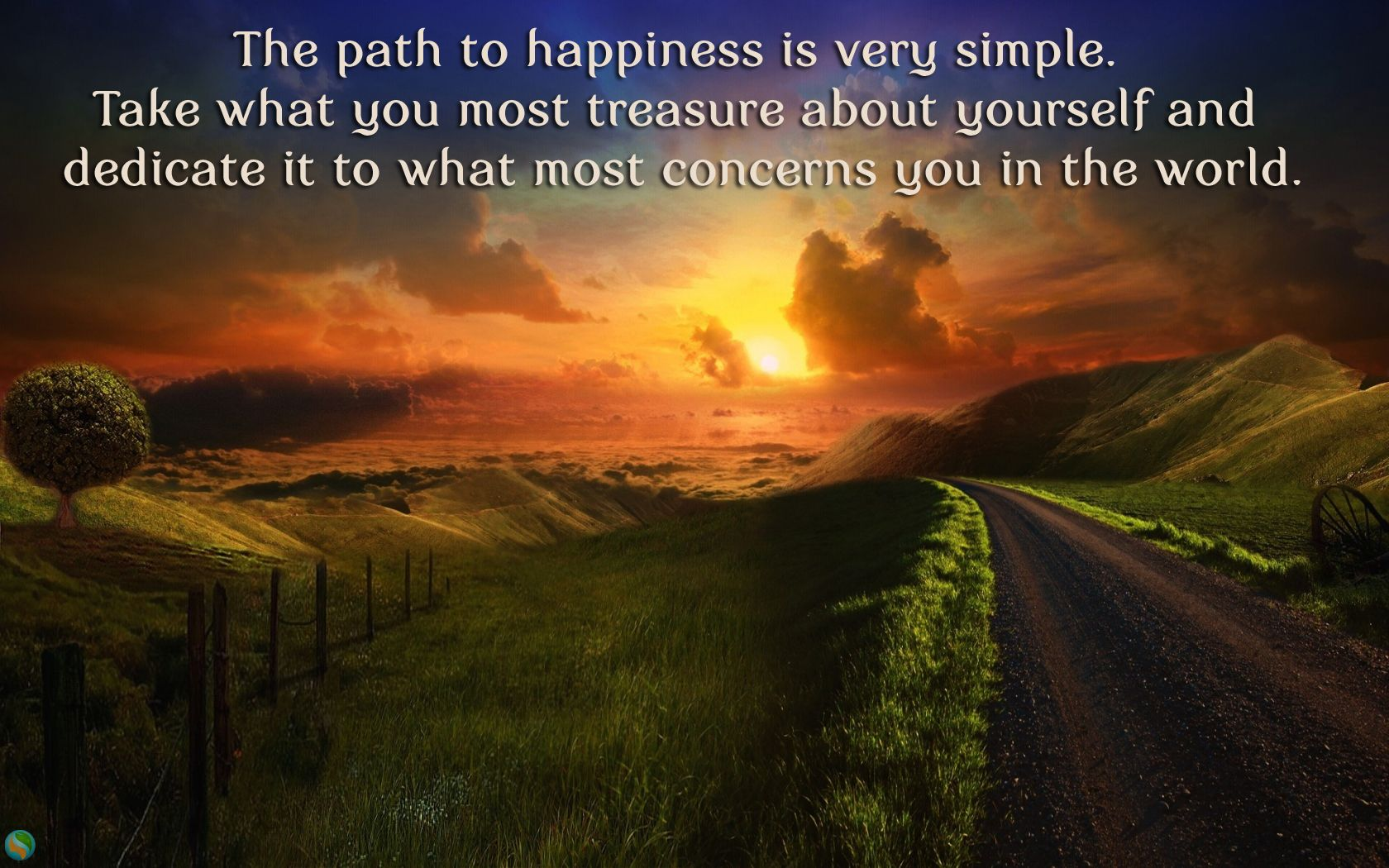The path to happiness is very simple. Take what you most treasure about yourself and dedicate it to what most concerns you in the world.