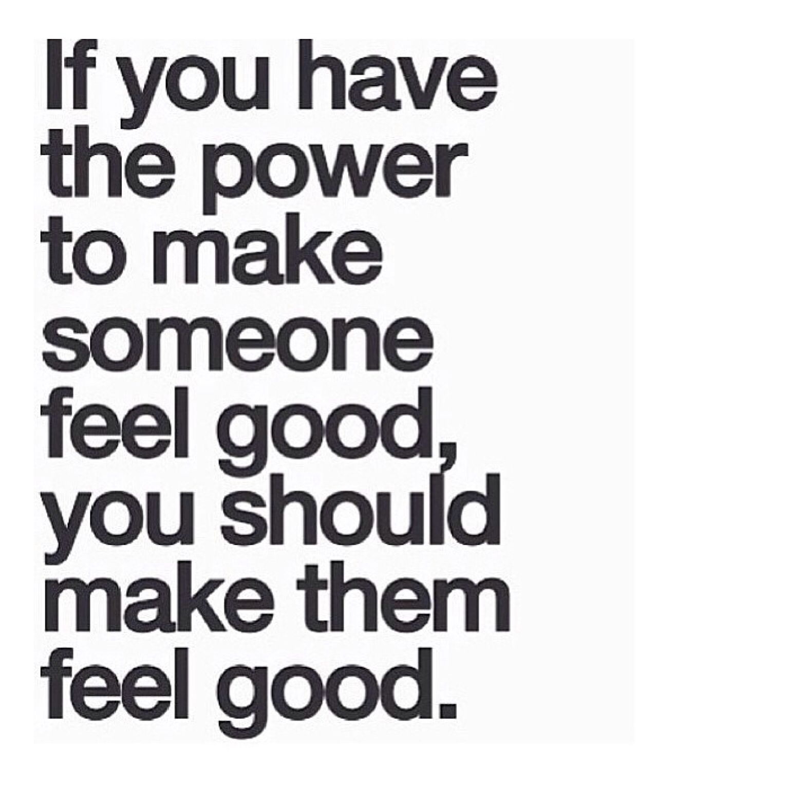 If You Have The Power To Make Someone Feel Good Then You Should Make