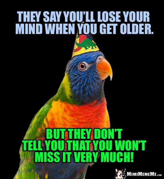 Party Parrot They Say You Ll Lose Your Mind When You Get Older But They Don T Tell You That You Won Birthday Jokes Birthday Wishes Funny Happy Birthday Funny