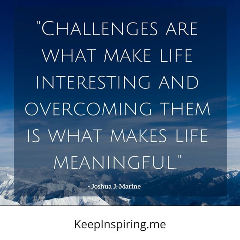 """""""Challenges are what make life interesting and"""