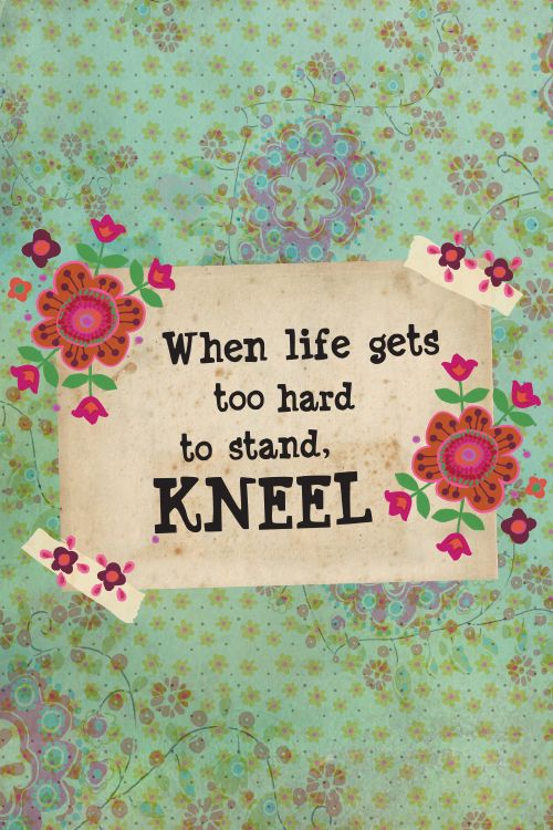 When Life Gets Too Hard To Stand Kneel Words For The Heart