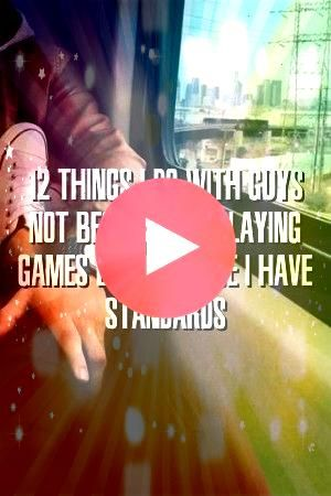 12 Things I Do With Guys Not Because Im Playing Games But Because I Have Standa Relationcove 12 Things I Do With Guys Not Because Im Playing Games But Because I Have Stan...