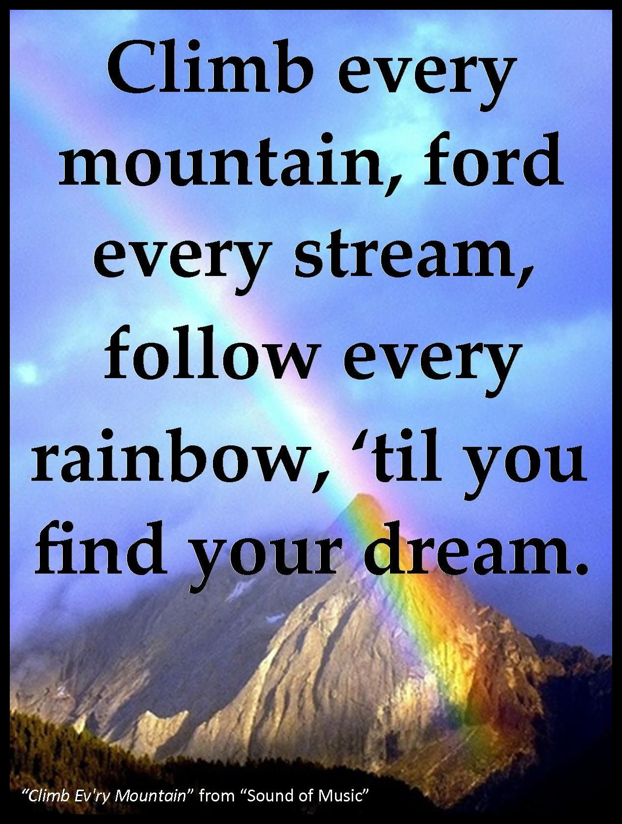 """Climb every mountain, ford every stream, follow every rainbow, 'til you find your dream."""" Sound of Music quote  """"Maria, these walls were not meant to shut out problems. You have to face them. You have to live the life you were born to live"""" – Mother Abbess."""