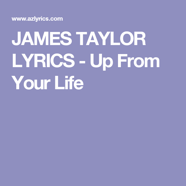 JAMES TAYLOR LYRICS - Up From Your Life