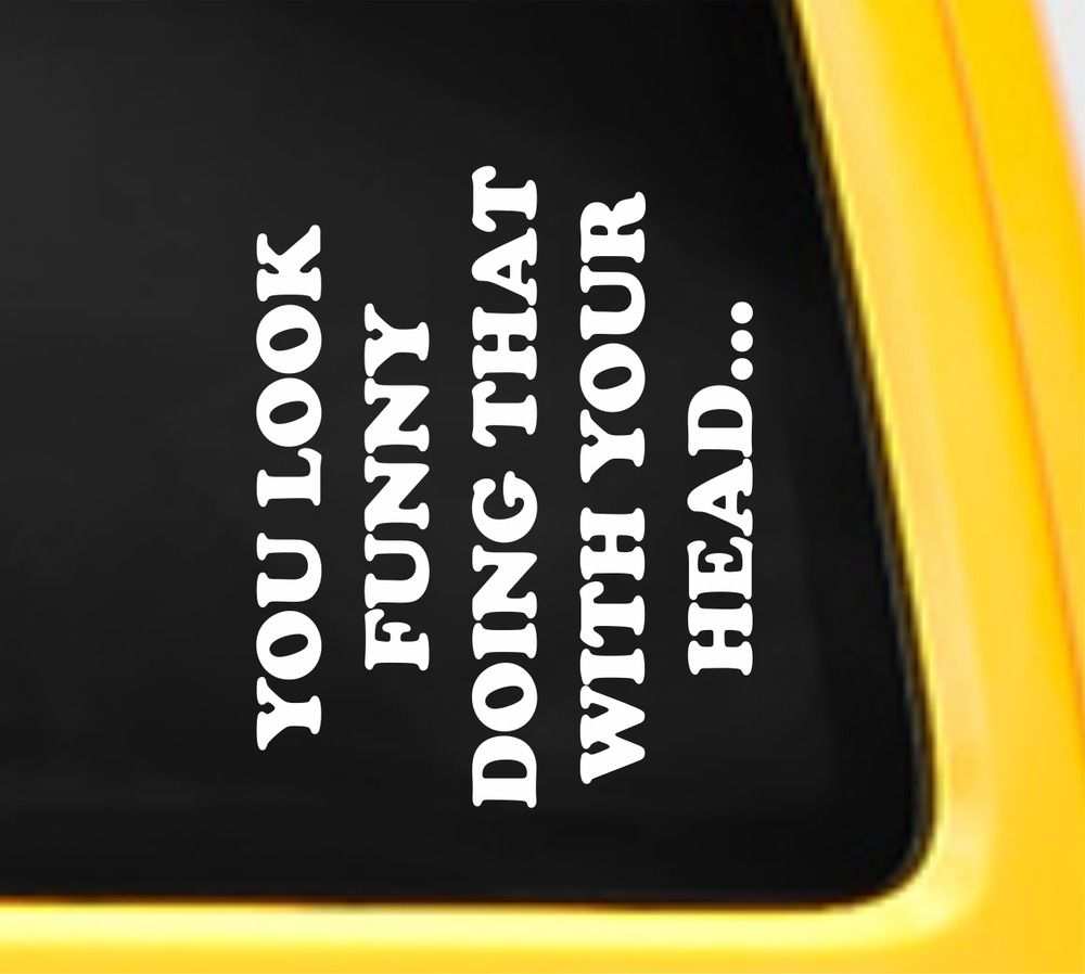 You look funny doing that bumper sticker vinyl decal joke prank humour car truck 3mavery