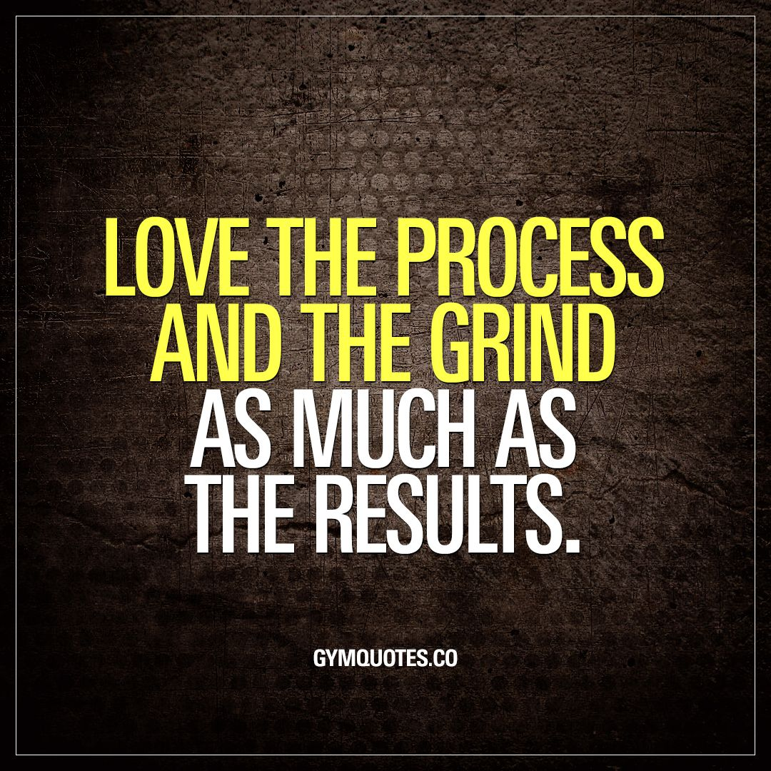Grind Quotes Love The Process And The Grind As Much As The Results .