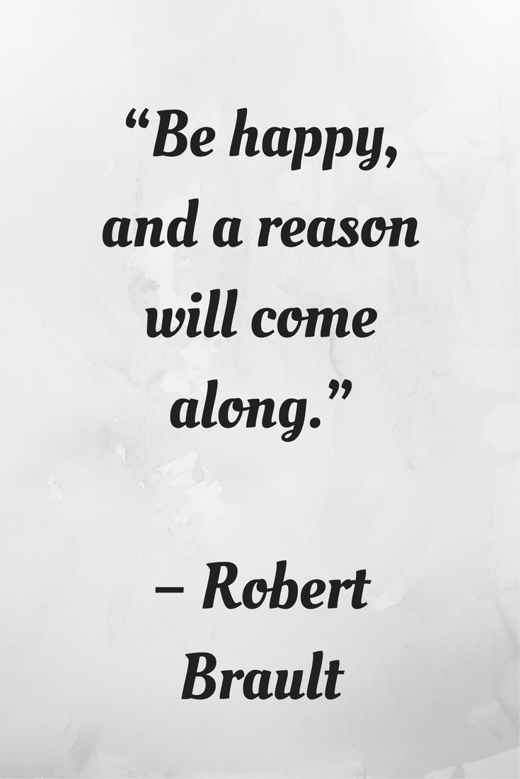 Be Happy  And A Reason Will Come Along