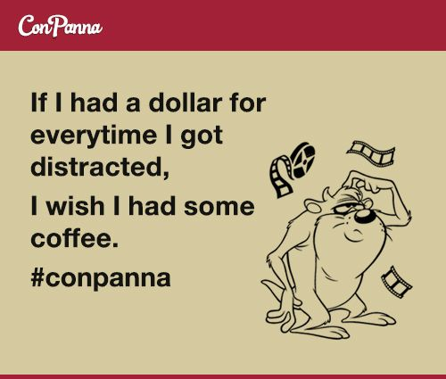 If I had a dollar for every time I got distracted.  I wish I had some coffee.  #meme #conpanna