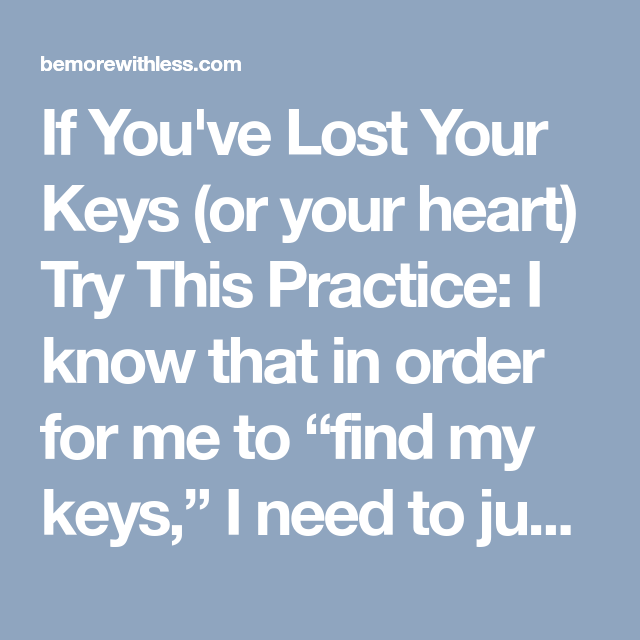 "If You've Lost Your Keys (or your heart) Try This Practice: I know that in order for me to ""find my keys,"" I need to just get started. I want to simplify and only have what matters. To only have what you truly love in your house and in your life, that's my beautiful dream."