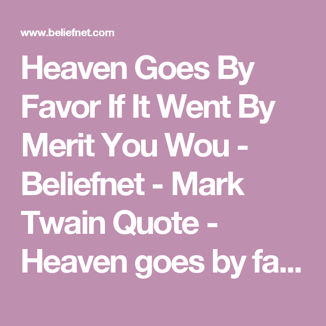 Heaven Goes By Favor If It Went By Merit You Wou - Beliefnet - Mark Twain Quote - Heaven goes by favor. If it went by merit, you would