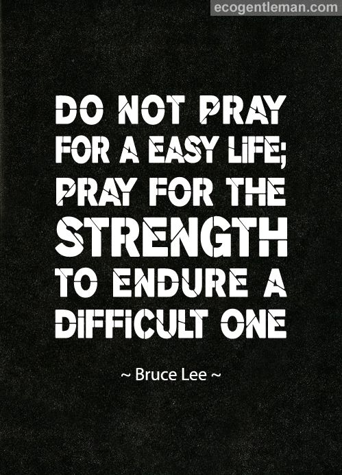 Do Not Pray For A Easy Life Pray For The Strength To Endure A