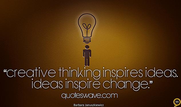 Creative Thinking Inspires Ideas Ideas Inspire Change Barbara Januszkiewicz Creative Thinking Creativity Quotes Fire Quotes