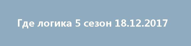 Gde Logika 5 Sezon 18 12 2017 Http 1doma Tv News Gde Logika 5 Sezon 16 Vypusk 27 11 2017 Hd 1080 2017 12 20 18231 Rossijskij Komik S Kazahskimi Kornyami A 18th