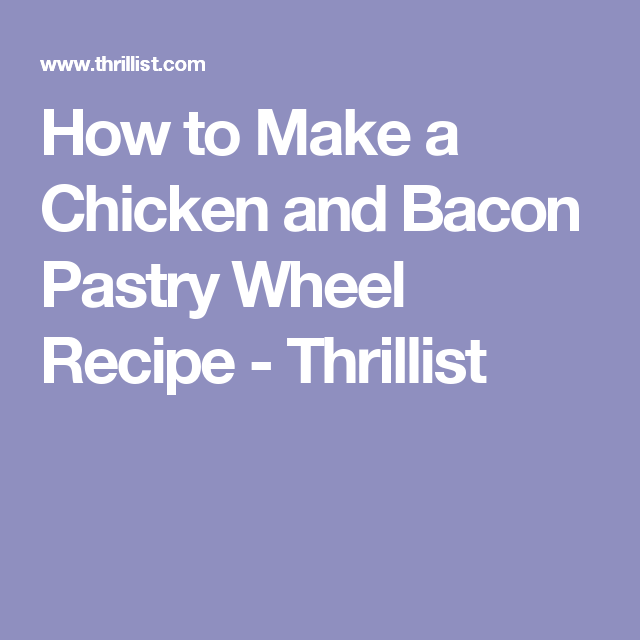 How to Make a Chicken and Bacon Pastry Wheel Recipe - Thrillist