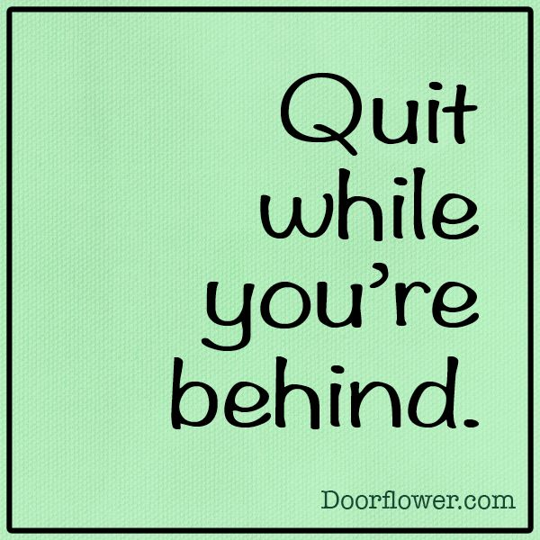 Quit while you're behind  #unspirational #advice #quotes