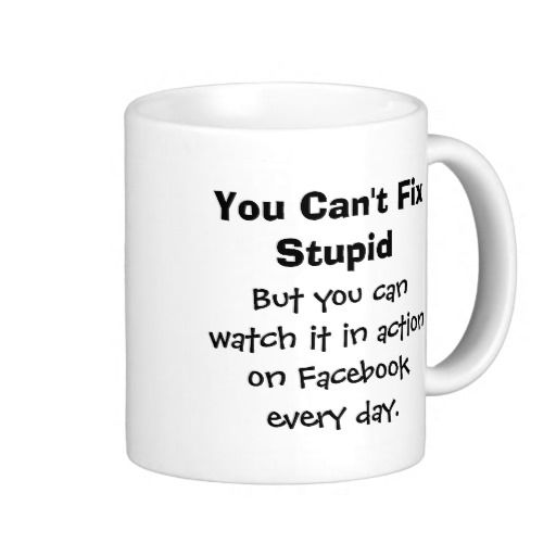 Customize Funny Stupidity Stupid People Mug - You can't fix stupid, but you can watch it in action every day on Facebook! http://www.zazzle.com/customize_funny_stupidity_stupid_people_mug-168709130987543163?rf=238523064604734277