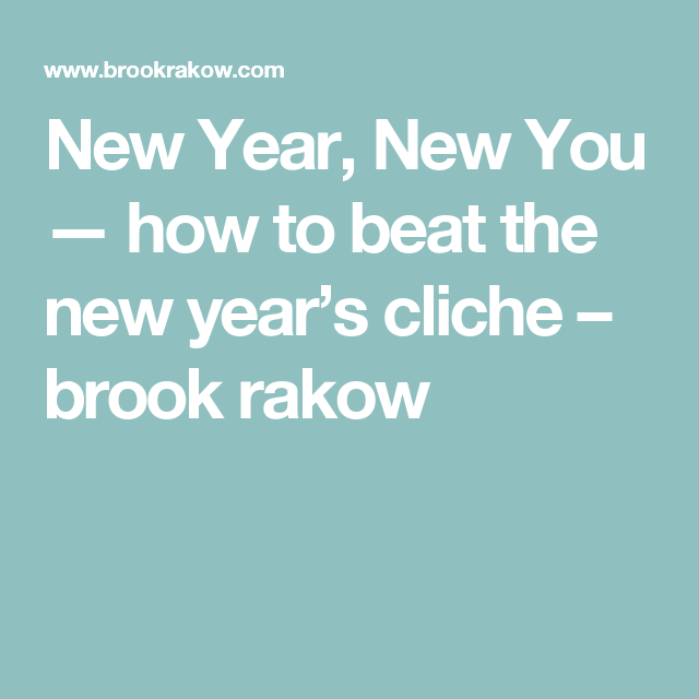 New Year, New You — how to beat the new year's cliche – brook rakow