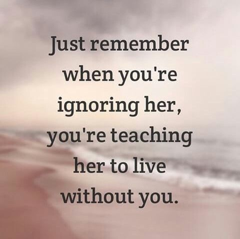 Just Remember When You Re Ignoring Her You Re Teaching Her To Live Without You Without You Quotes Be Yourself Quotes Ignore Me Quotes