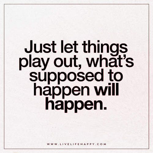 Just Let Things Play Out Life Happens Quotes Outing Quotes