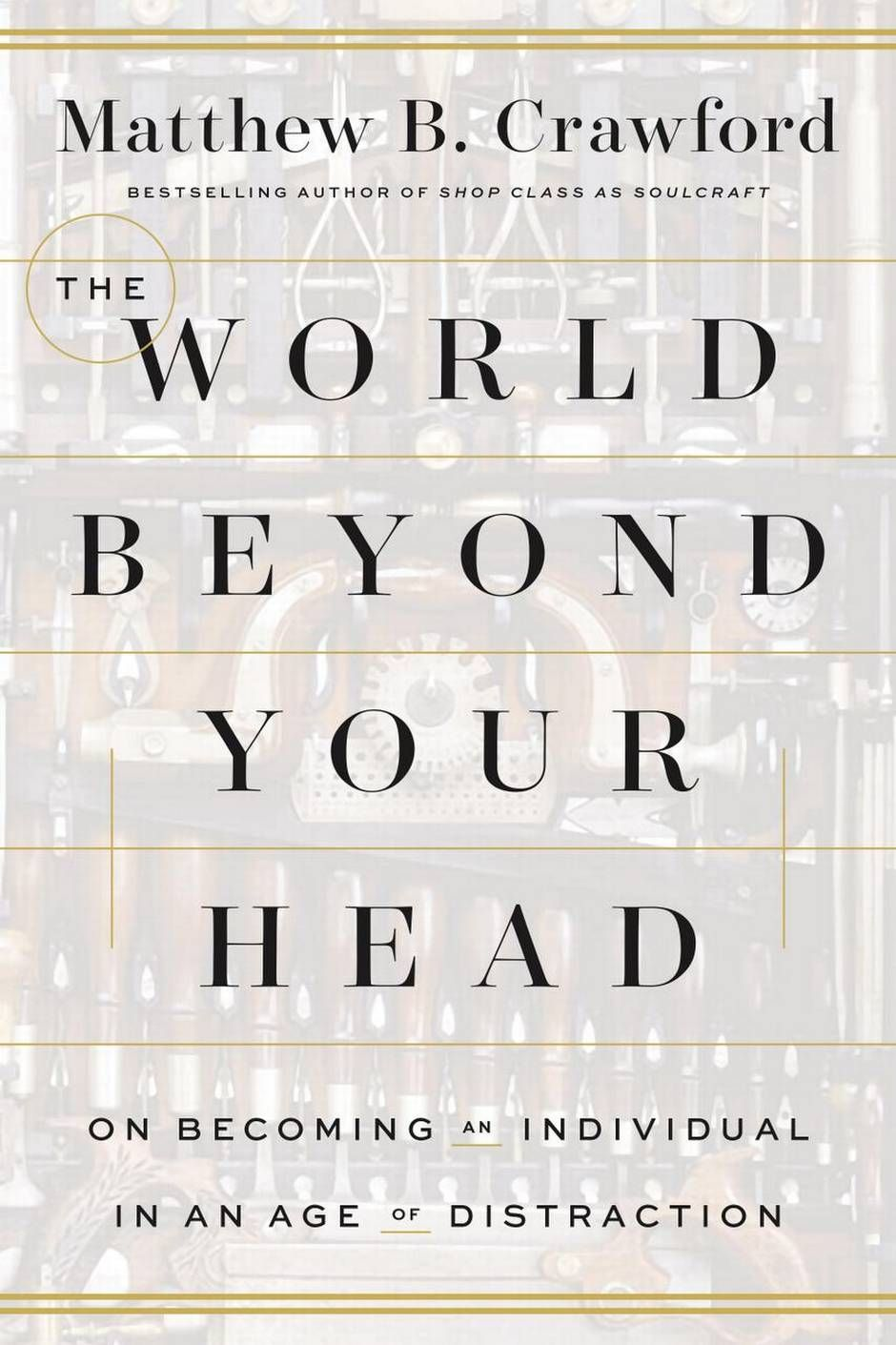 'The World Beyond Your Head: On Becoming an Individual in an Age of Distraction,' by Matthew B. Crawford explores the connection between what we do with our hands and what goes on in our minds.