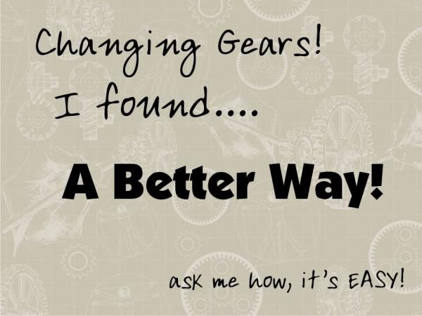 I am Changing Gears, I found A Better Way!  Come work with me personally.... http://4youfrom.us/user/25/graphic/2272