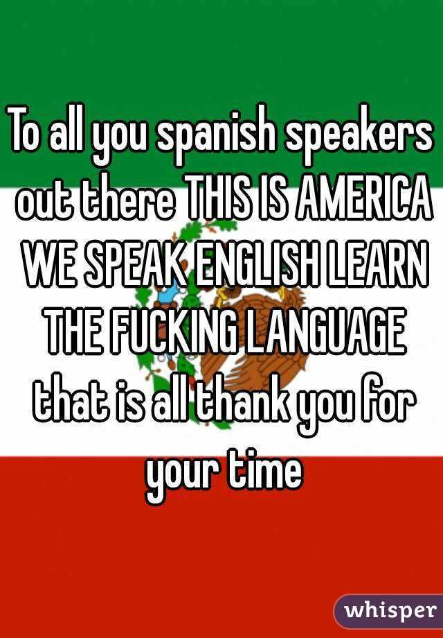 To All You Spanish Speakers Out There This Is America We Speak English Learn The Fucking Language That Is All Thank You For Your Time