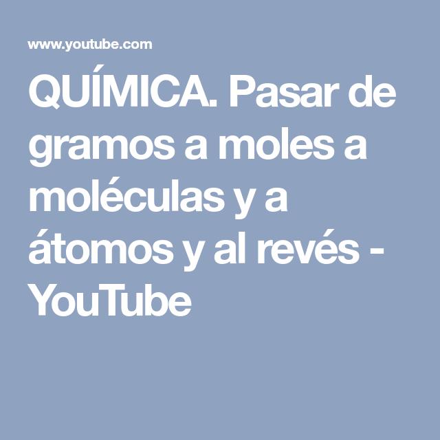 QUÍMICA. Pasar de gramos a moles a moléculas y a átomos y al revés ...