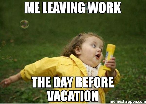 Me Leaving Work The Day Before Vacation Meme