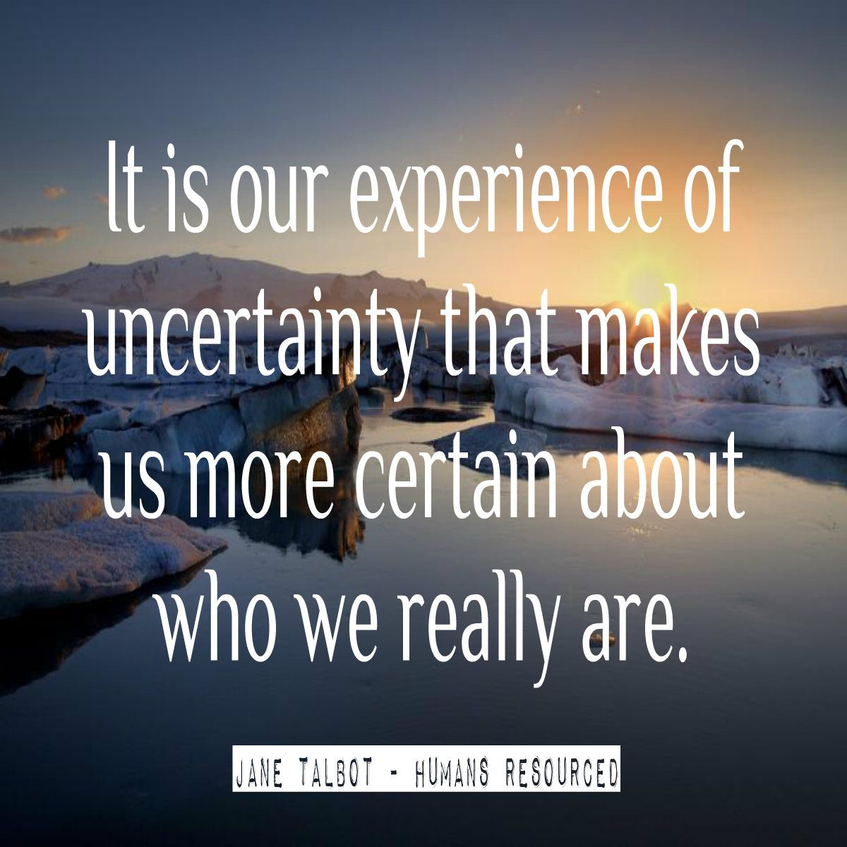 It is our experience of uncertainty that makes us more certain about who we really are ~ Jane Talbot #Adventure #GiftsOfAdventure www.janetalbot.com