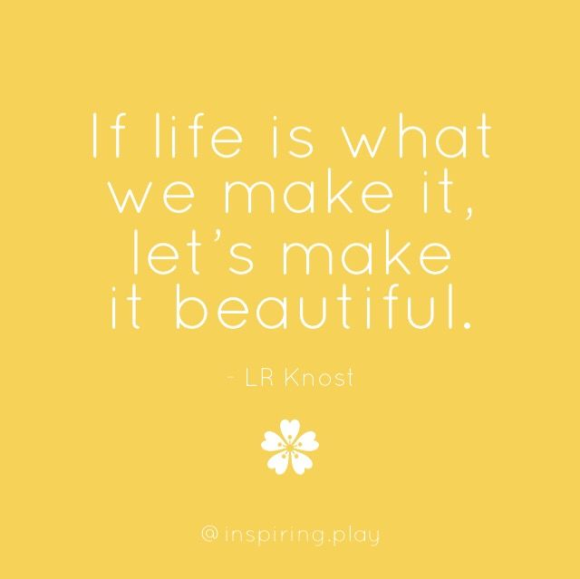 Lr Knost Quote If Life Is What We Make It Lets Make It Beautiful