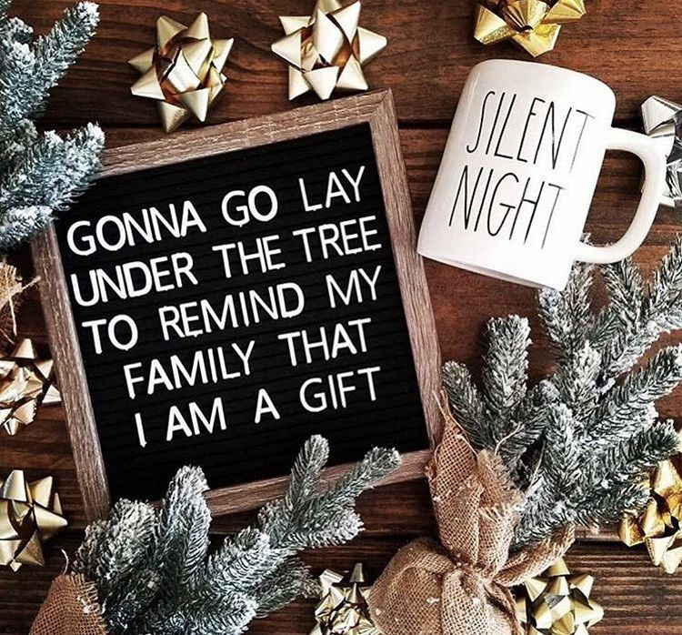 Gonna Go Lay Under The Tree To Remind My Family That I Am A Gift Christmas Quotes Funny Christmas Quotes Christmas Humor