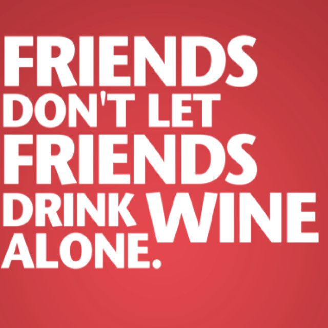 Funny Quotes About Friendship And Drinking: Friends Don't Let Friends Drink Wine Alone.