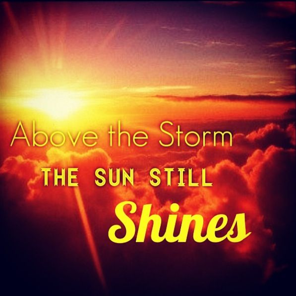 The sun still shines above the storm!