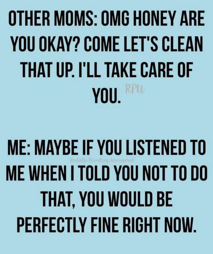 "Latest Funny Mom 101 Funny Mom Memes That Any Mom Will Hilariously Relate To 101 Funny Mom Memes - ""Other moms: OMG honey are you okay? Come let's clean that up I'll take care of you. Me: Maybe if you listened to me when I told you not to do that, you would be perfectly fine right now."" 11"