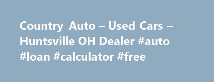 Country Auto u2013 Used Cars u2013 Huntsville OH Dealer #auto #loan - auto loan calculator