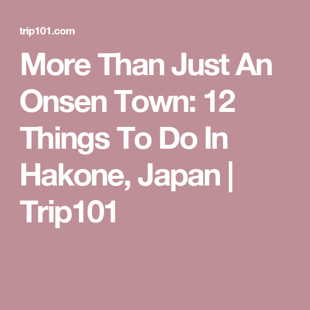 More Than Just An Onsen Town Things To Do In Hakone Japan - 12 things to see and do in tokyo