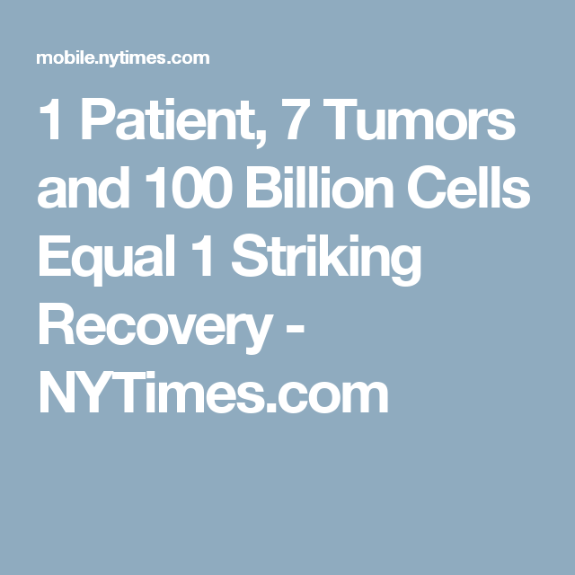 1 Patient 7 Tumors And 100 Billion Cells Equal 1 Striking Recovery Nytimes Com Equality Medical Recovery