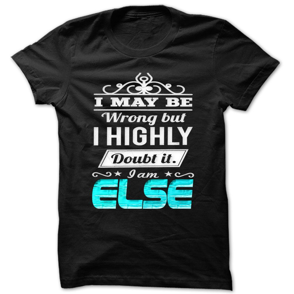I May Be Wrong But I Highly Doubt It Iam Else - Cool Name Shirt !!!