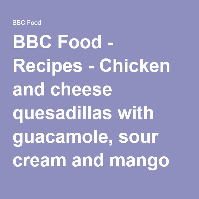 Chicken and cheese quesadillas with guacamole sour cream and mango bbc food recipes chicken and cheese quesadillas with guacamole sour cream and mango forumfinder Choice Image