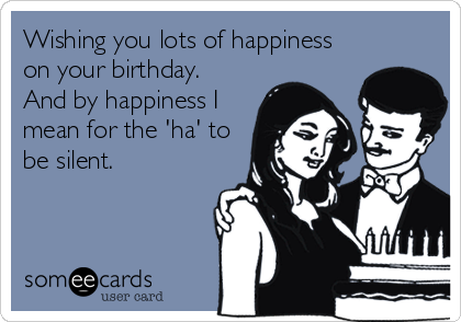 Wishing You Lots Of Happiness On Your Birthday And By Happiness I Mean For The Ha To Be Silent Sweet Birthday Quotes Ecards Funny Birthday Humor