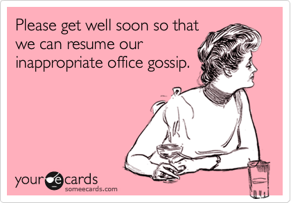 Please Get Well Soon So That We Can Resume Our Inappropriate Office Gossip Stupid Ex Funny Quotes E Cards