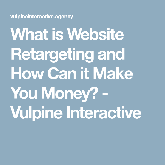 What is Website Retargeting and How Can it Make You Money? - Vulpine Interactive