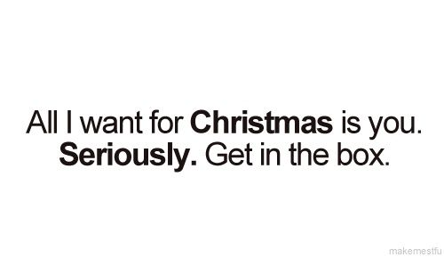 All I Want For Christmas Is You Seriously Get In The Box Quotes To Live By Funny Quotes Words