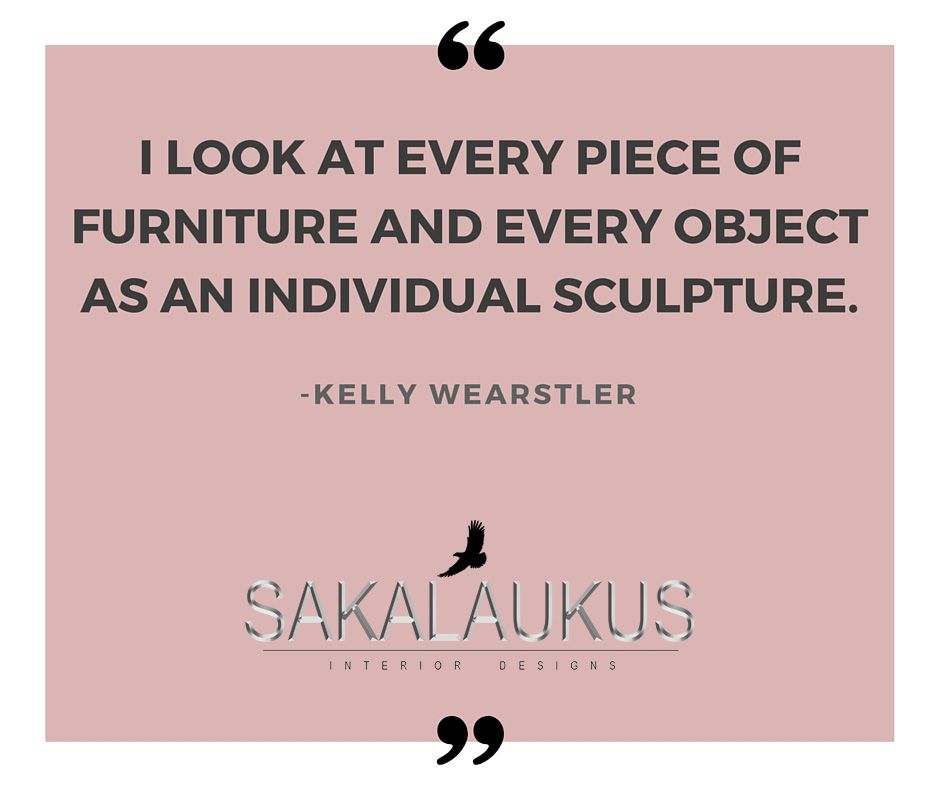 I look at every piece of furniture and every object as an individual sculpture.  -Kelly Wearstler