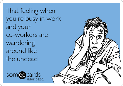 That Feeling When You Re Busy In Work And Your Co Workers Are Wandering Around Like The Undead Work Quotes Funny Work Humor Work Humor Coworkers