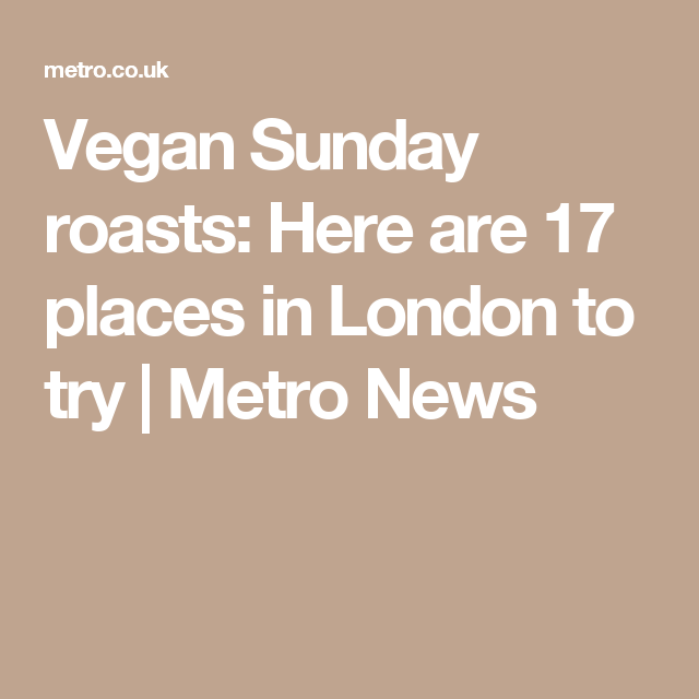 Vegan Sunday roasts: Here are 17 places in London to try   Metro News