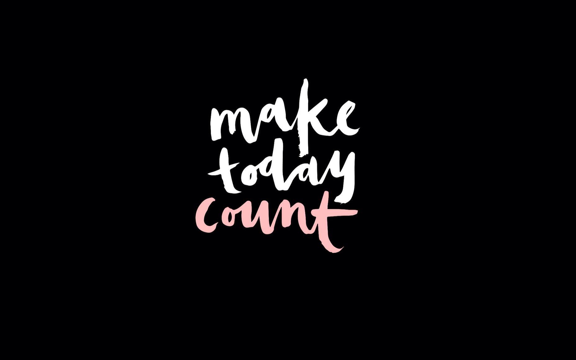 Make Today Count Designlovefest Laptop Wallpaper Quotes Desktop Wallpaper Quotes Desktop Wallpaper Art