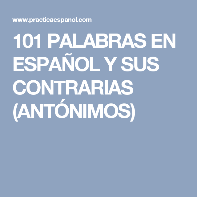 101 PALABRAS EN ESPAÑOL Y SUS CONTRARIAS (ANTÓNIMOS)